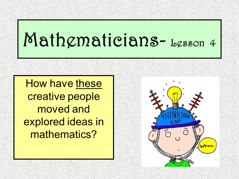 Mathematicians- Lesson 4 How have these creative people moved and explored ideas in mathematics?