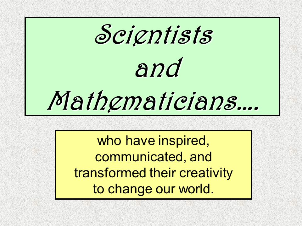 Scientists and Mathematicians….