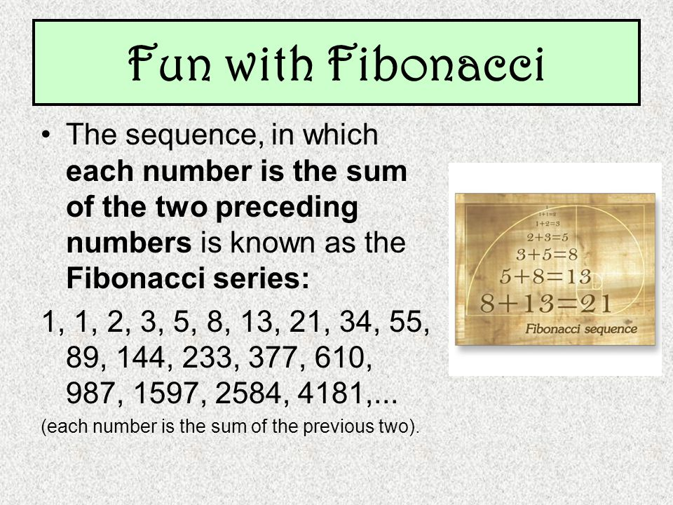 Fun with Fibonacci The sequence, in which each number is the sum of the two preceding numbers is known as the Fibonacci series: 1, 1, 2, 3, 5, 8, 13,