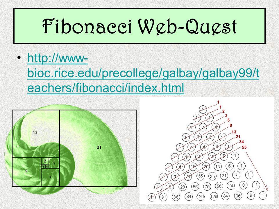 http://www- bioc.rice.edu/precollege/galbay/galbay99/t eachers/fibonacci/index.htmlhttp://www- bioc.rice.edu/precollege/galbay/galbay99/t eachers/fibonacci/index.html Fibonacci Web-Quest