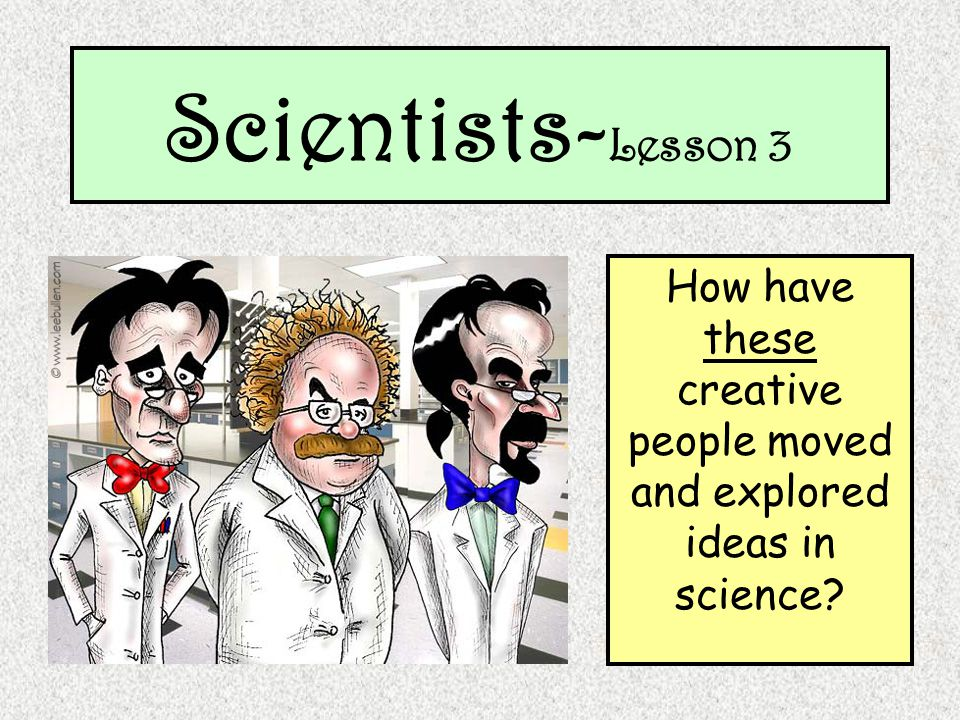 Scientists- Lesson 3 How have these creative people moved and explored ideas in science?