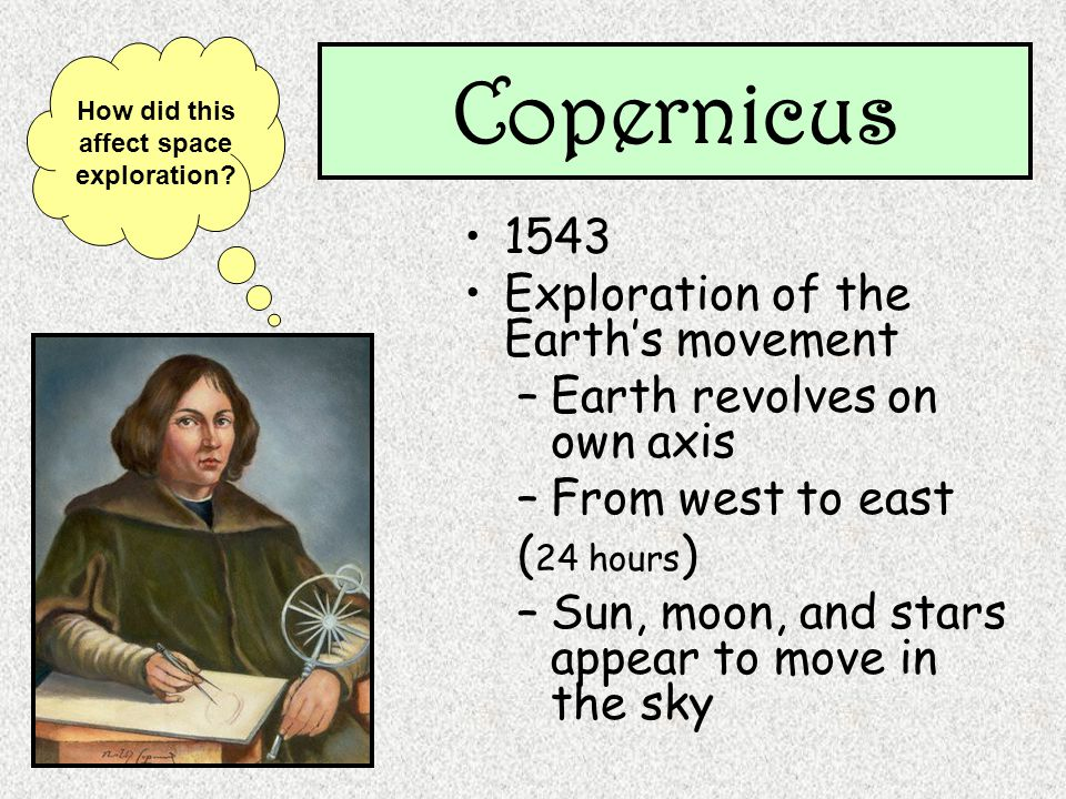 Copernicus 1543 Exploration of the Earths movement –Earth revolves on own axis –From west to east ( 24 hours ) –Sun, moon, and stars appear to move in