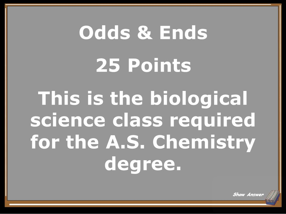 Odds & Ends 20 Points What are Anatomy & Physiology (BCS-145 & BCS-146 OR BCS-165 and BCS-205).