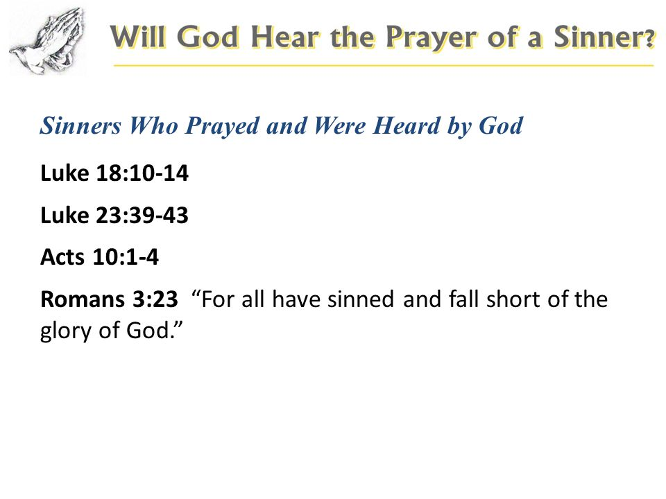 Sinners Who Prayed and Were Heard by God Luke 18:10-14 Luke 23:39-43 Acts 10:1-4 Romans 3:23 For all have sinned and fall short of the glory of God.