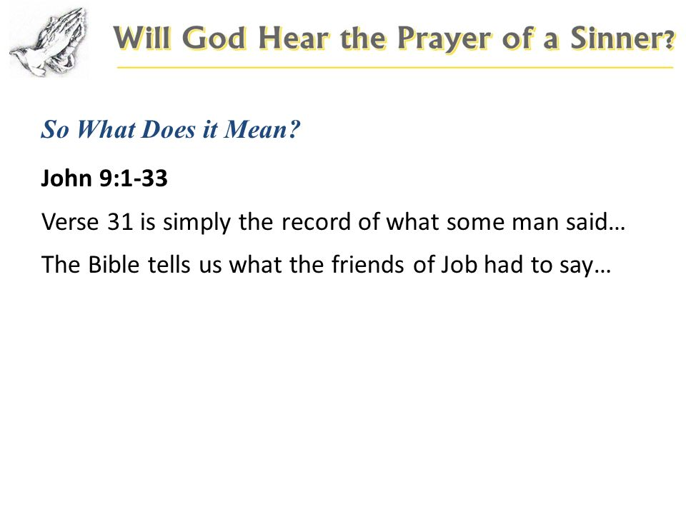So What Does it Mean? John 9:1-33 Verse 31 is simply the record of what some man said… The Bible tells us what the friends of Job had to say…