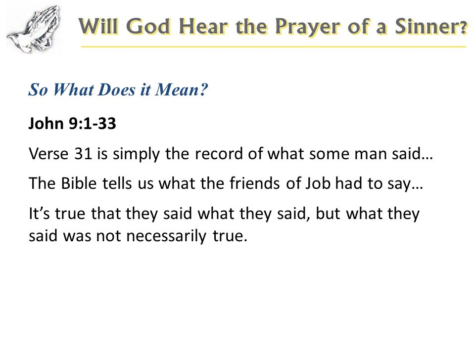 So What Does it Mean? John 9:1-33 Verse 31 is simply the record of what some man said… The Bible tells us what the friends of Job had to say… Its true