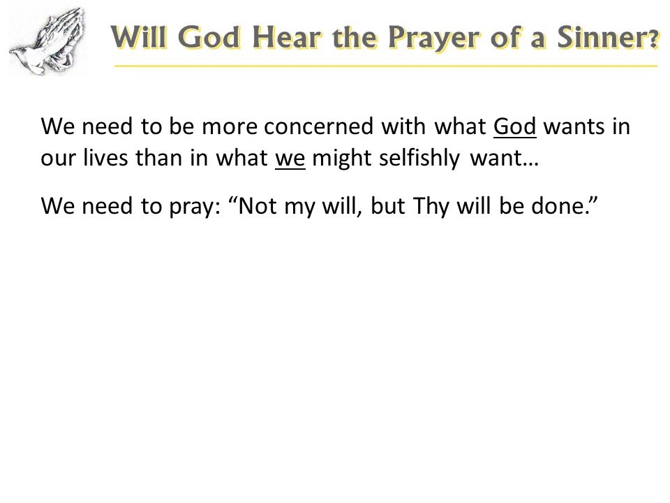 We need to pray: Not my will, but Thy will be done.