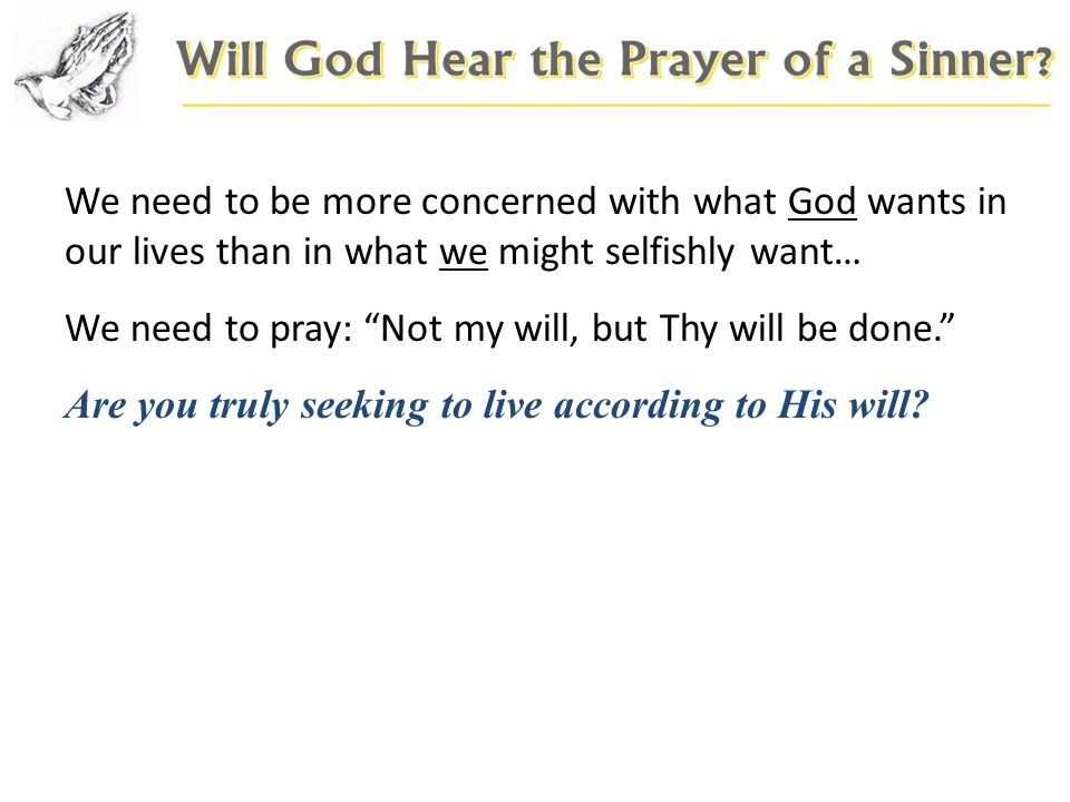 We need to be more concerned with what God wants in our lives than in what we might selfishly want… We need to pray: Not my will, but Thy will be done