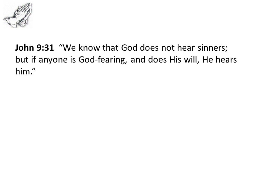 John 9:31 We know that God does not hear sinners; but if anyone is God-fearing, and does His will, He hears him.