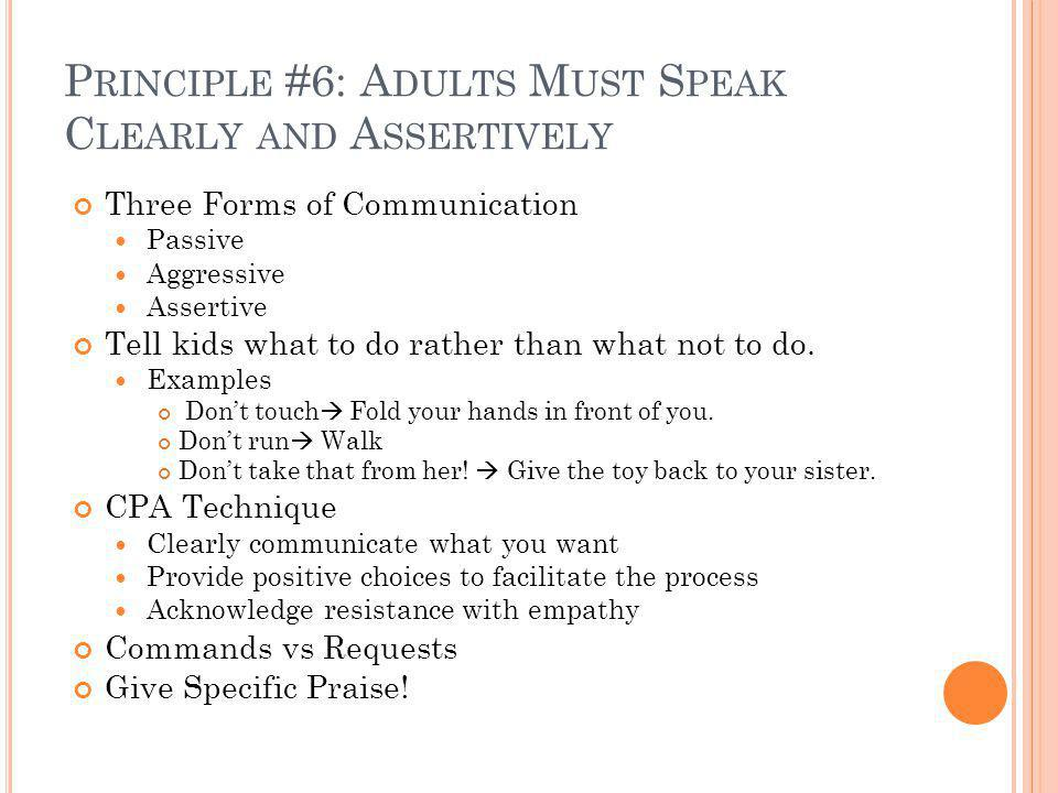 P RINCIPLE #6: A DULTS M UST S PEAK C LEARLY AND A SSERTIVELY Three Forms of Communication Passive Aggressive Assertive Tell kids what to do rather than what not to do.
