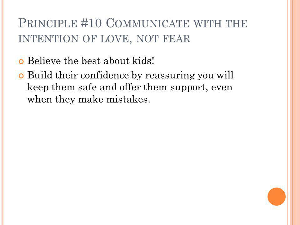 P RINCIPLE #10 C OMMUNICATE WITH THE INTENTION OF LOVE, NOT FEAR Believe the best about kids.