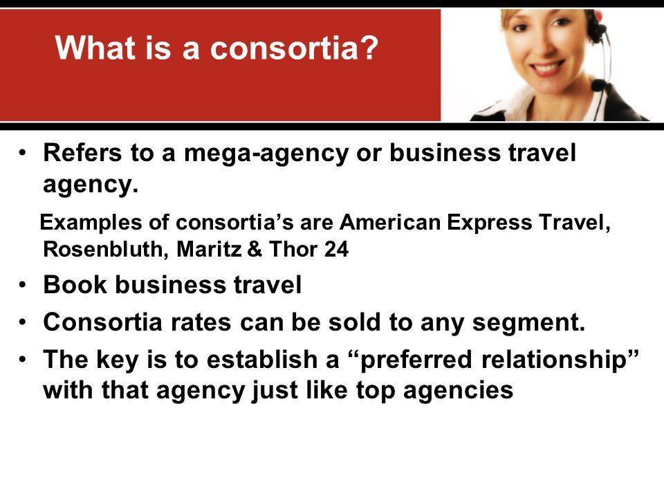 What is a consortia? Refers to a mega-agency or business travel agency. Examples of consortias are American Express Travel, Rosenbluth, Maritz & Thor