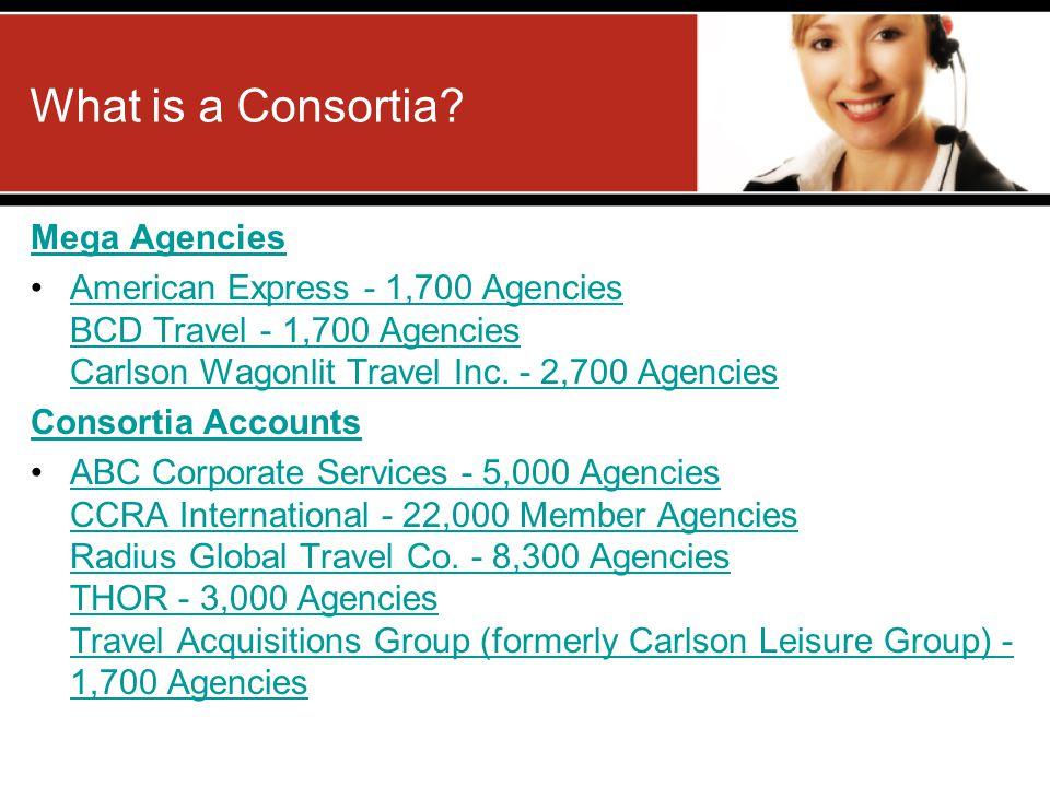What is a Consortia? Mega Agencies American Express - 1,700 Agencies BCD Travel - 1,700 Agencies Carlson Wagonlit Travel Inc. - 2,700 AgenciesAmerican