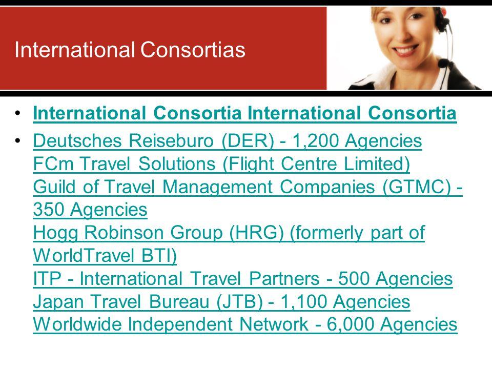 International Consortia International Consortia Deutsches Reiseburo (DER) - 1,200 Agencies FCm Travel Solutions (Flight Centre Limited) Guild of Travel Management Companies (GTMC) - 350 Agencies Hogg Robinson Group (HRG) (formerly part of WorldTravel BTI) ITP - International Travel Partners - 500 Agencies Japan Travel Bureau (JTB) - 1,100 Agencies Worldwide Independent Network - 6,000 AgenciesDeutsches Reiseburo (DER) - 1,200 Agencies FCm Travel Solutions (Flight Centre Limited) Guild of Travel Management Companies (GTMC) - 350 Agencies Hogg Robinson Group (HRG) (formerly part of WorldTravel BTI) ITP - International Travel Partners - 500 Agencies Japan Travel Bureau (JTB) - 1,100 Agencies Worldwide Independent Network - 6,000 Agencies International Consortias