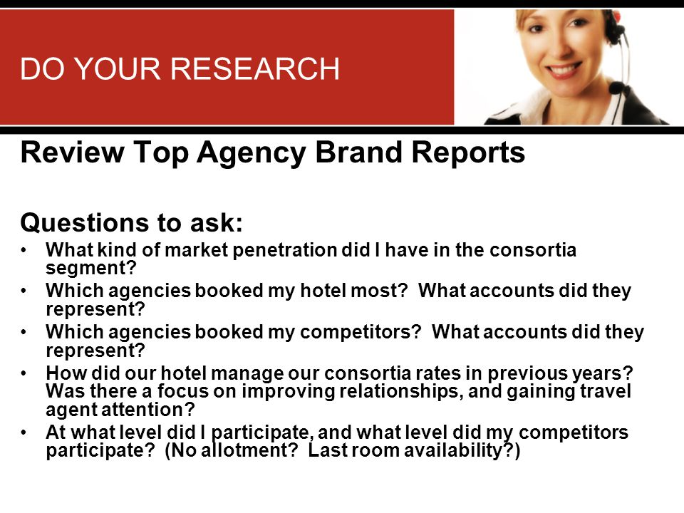 DO YOUR RESEARCH Review Top Agency Brand Reports Questions to ask: What kind of market penetration did I have in the consortia segment.