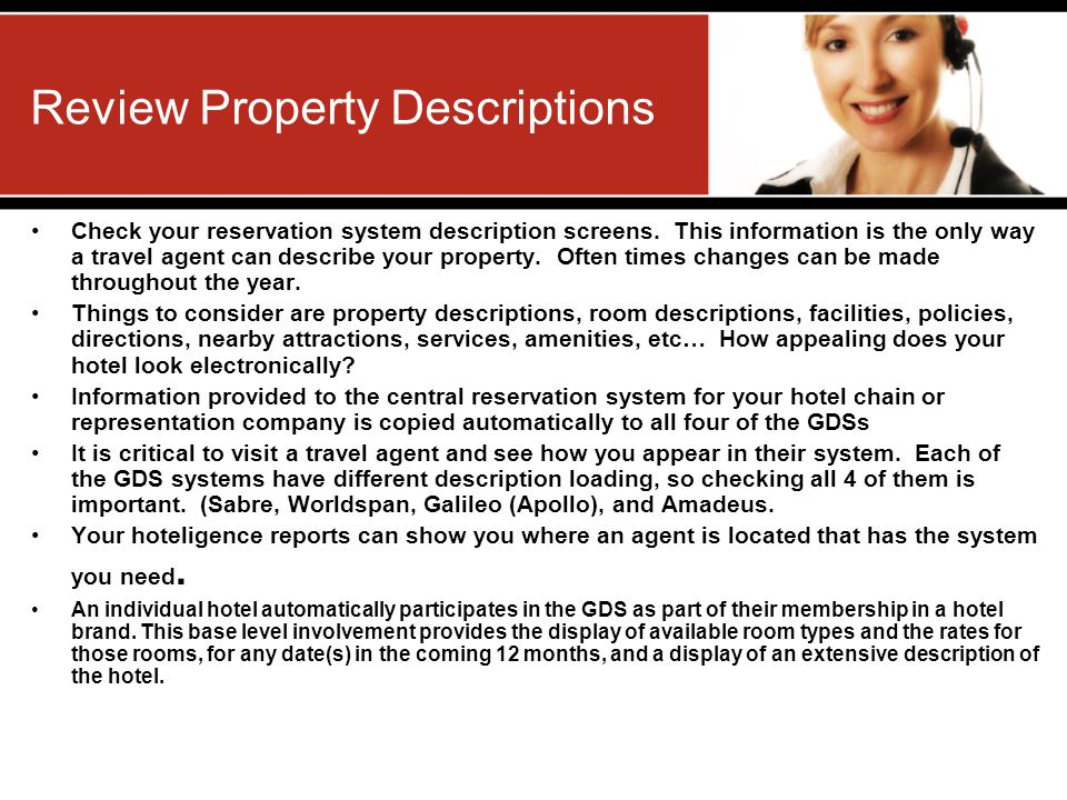 Review Property Descriptions Check your reservation system description screens. This information is the only way a travel agent can describe your prop