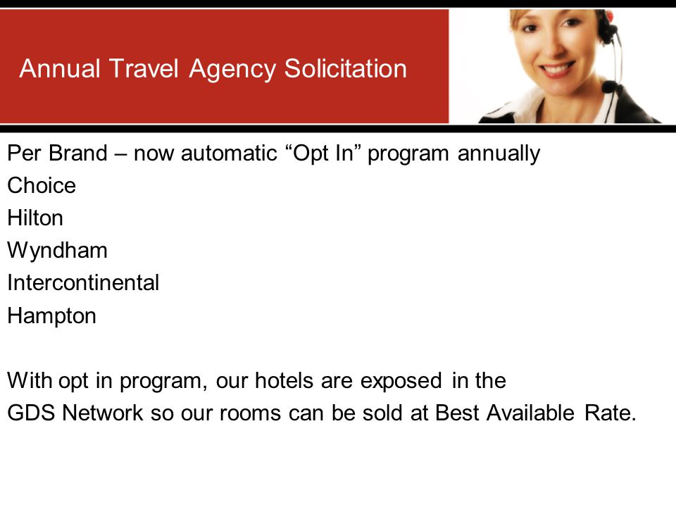 Annual Travel Agency Solicitation Per Brand – now automatic Opt In program annually Choice Hilton Wyndham Intercontinental Hampton With opt in program, our hotels are exposed in the GDS Network so our rooms can be sold at Best Available Rate.