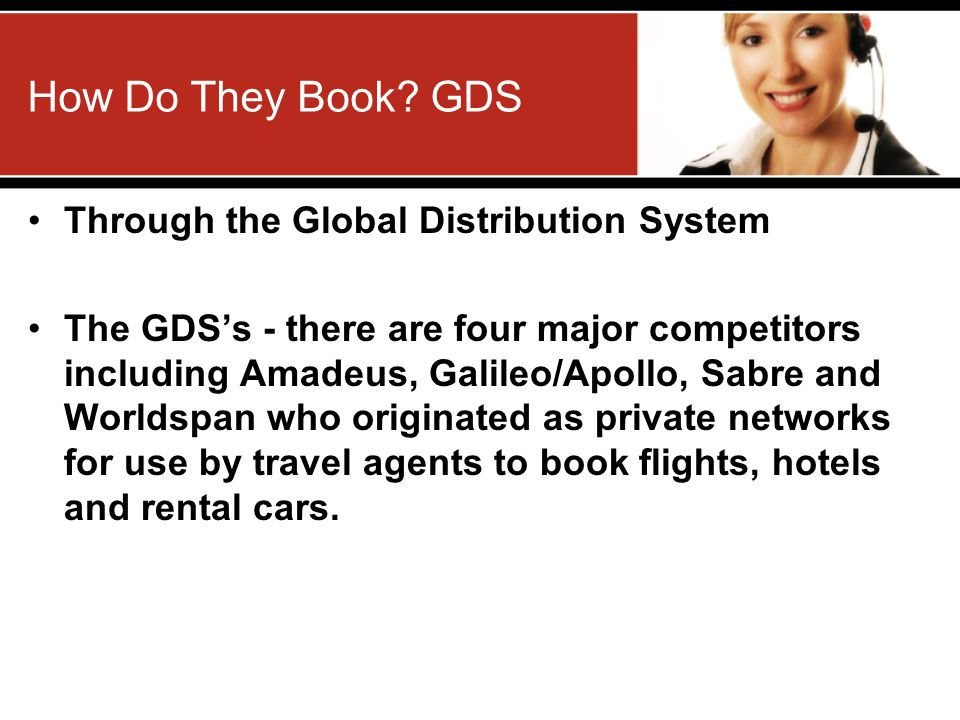 How Do They Book? GDS Through the Global Distribution System The GDSs - there are four major competitors including Amadeus, Galileo/Apollo, Sabre and