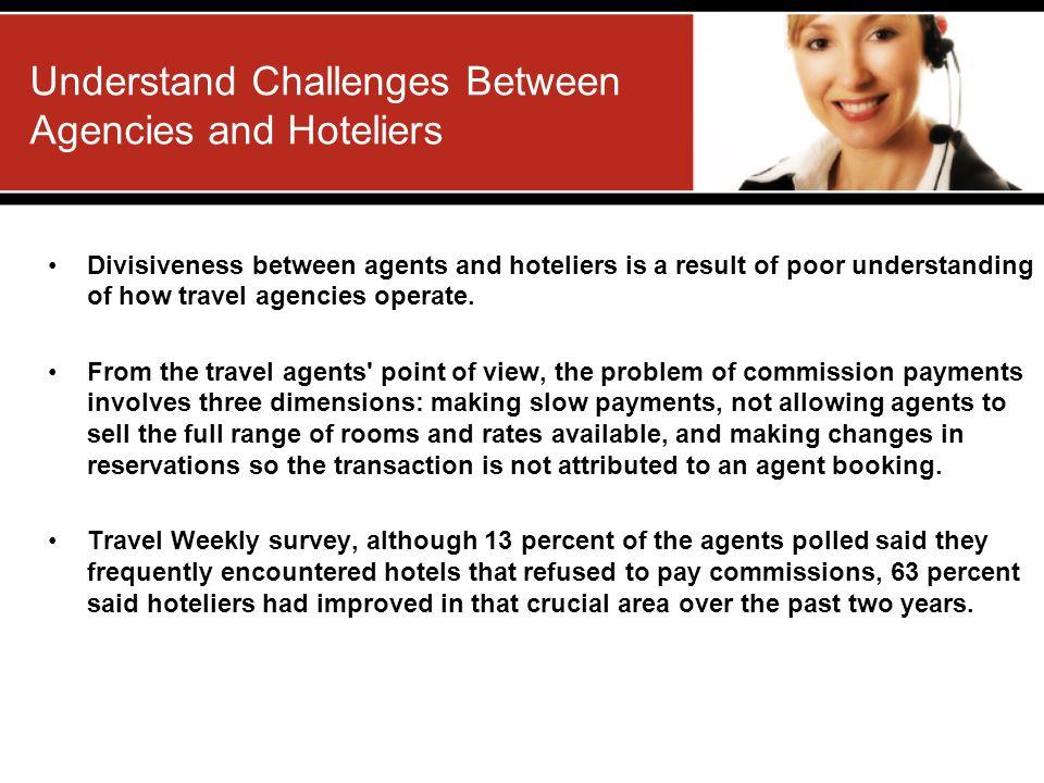 Understand Challenges Between Agencies and Hoteliers Divisiveness between agents and hoteliers is a result of poor understanding of how travel agencie