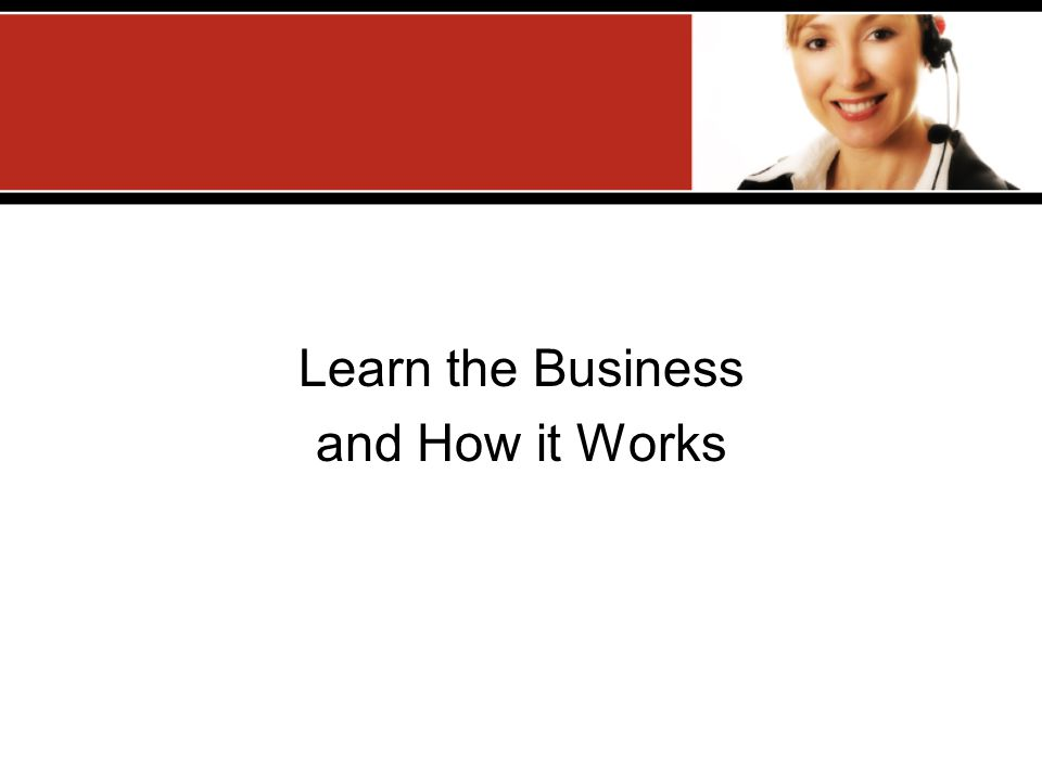 Learn the Business and How it Works