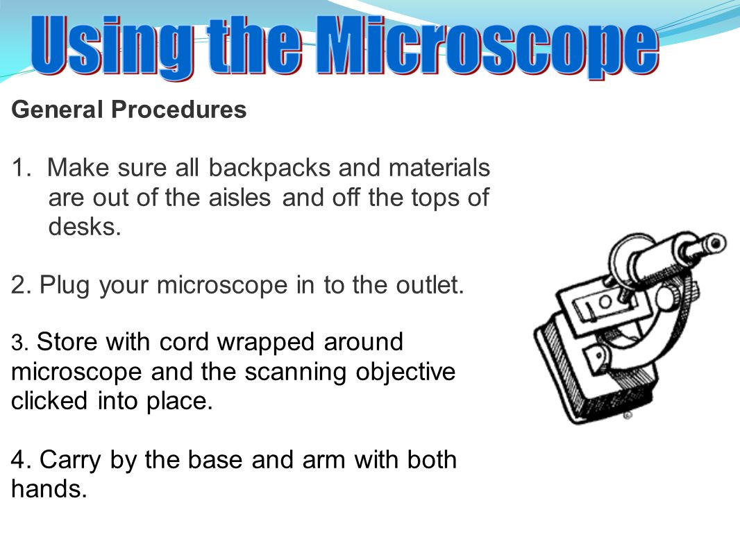 General Procedures 1. Make sure all backpacks and materials are out of the aisles and off the tops of desks. 2. Plug your microscope in to the outlet.