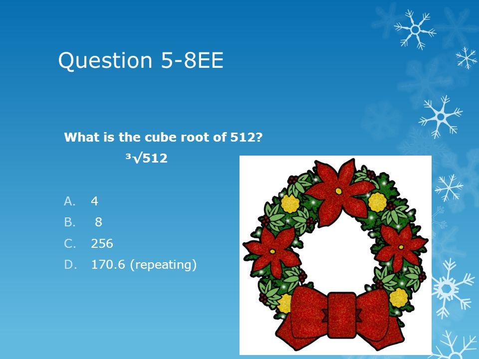Question 5-8EE What is the cube root of 512 ³512 A.4 B. 8 C.256 D.170.6 (repeating)