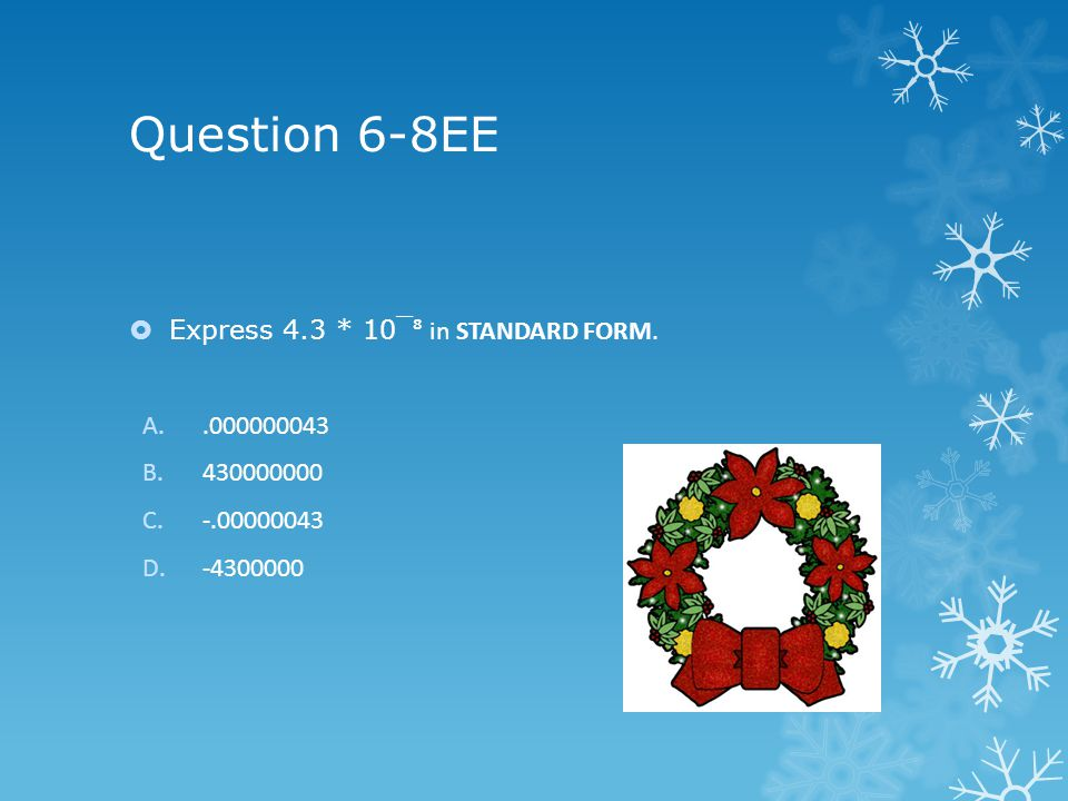 Question 6-8EE Express 4.3 * 10¯ in STANDARD FORM. A..000000043 B.430000000 C.-.00000043 D.-4300000