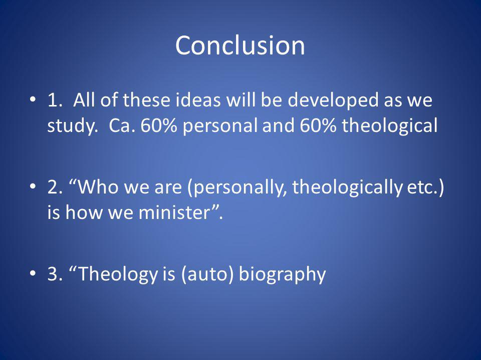 Conclusion 1. All of these ideas will be developed as we study. Ca. 60% personal and 60% theological 2. Who we are (personally, theologically etc.) is