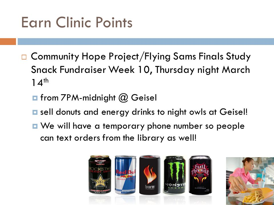 Earn Clinic Points Community Hope Project/Flying Sams Finals Study Snack Fundraiser Week 10, Thursday night March 14 th from 7PM-midnight @ Geisel sell donuts and energy drinks to night owls at Geisel.