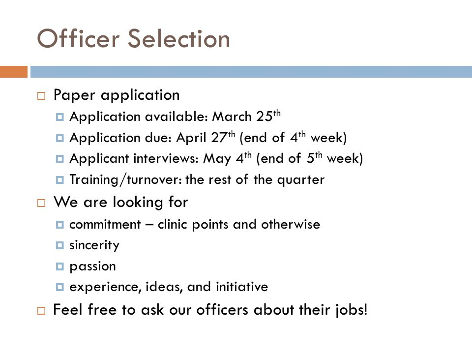 Officer Selection Paper application Application available: March 25 th Application due: April 27 th (end of 4 th week) Applicant interviews: May 4 th