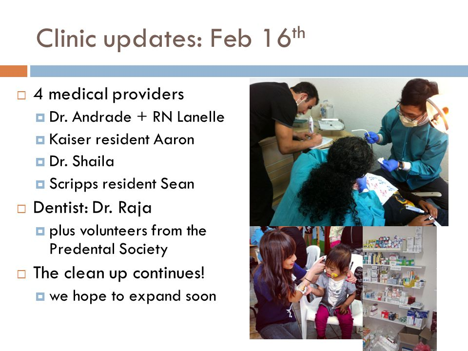 Clinic updates: Feb 16 th 4 medical providers Dr. Andrade + RN Lanelle Kaiser resident Aaron Dr. Shaila Scripps resident Sean Dentist: Dr. Raja plus v
