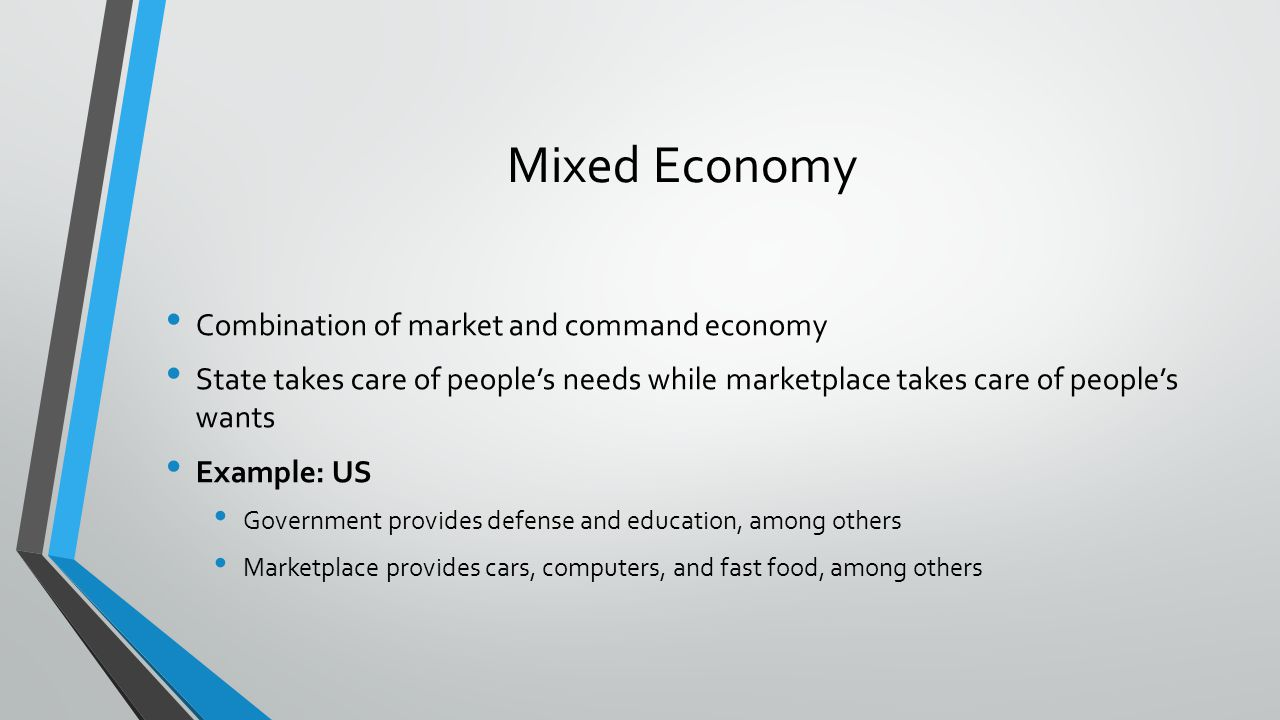 Mixed Economy Combination of market and command economy State takes care of peoples needs while marketplace takes care of peoples wants Example: US Go