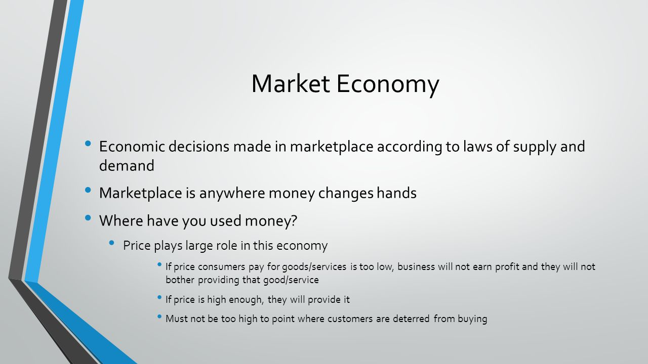 Market Economy Economic decisions made in marketplace according to laws of supply and demand Marketplace is anywhere money changes hands Where have yo