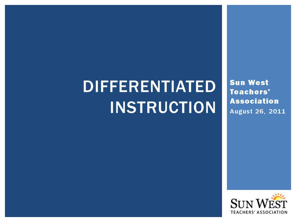 Sun West Teachers Association August 26, 2011 DIFFERENTIATED INSTRUCTION