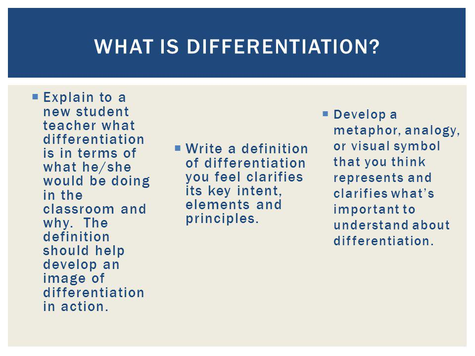In the context of education, we define differentiation as a teachers reacting responsively to a learners needs… The goal of a differentiated classroom is maximum student growth and individual success.