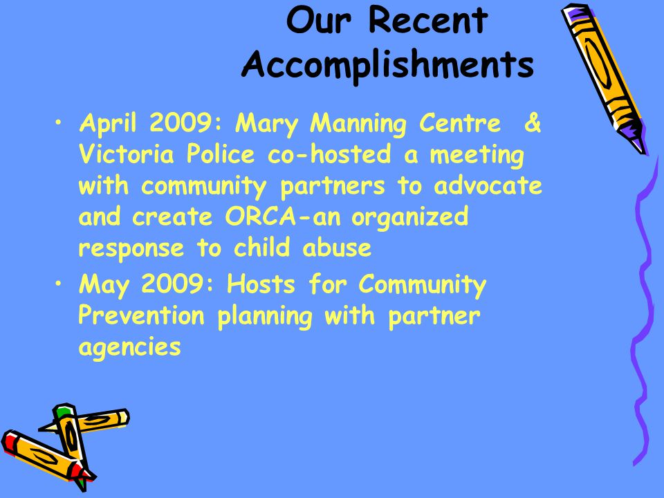 Our Recent Accomplishments April 2009: Mary Manning Centre & Victoria Police co-hosted a meeting with community partners to advocate and create ORCA-an organized response to child abuse May 2009: Hosts for Community Prevention planning with partner agencies