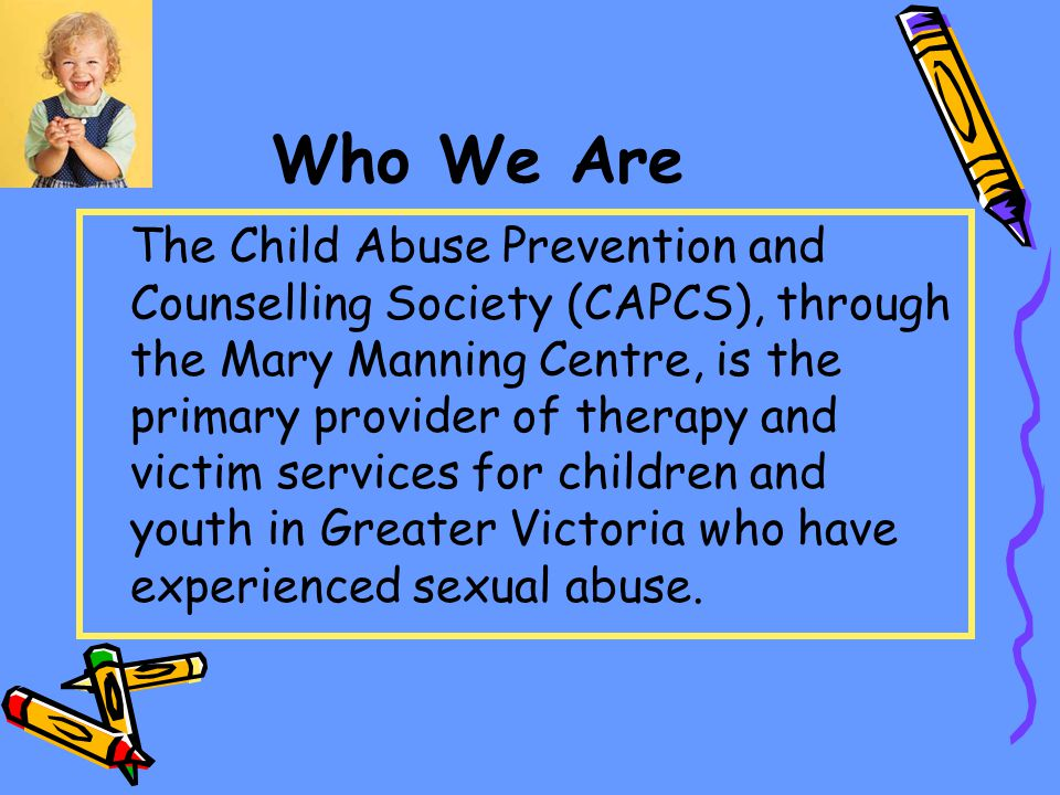 Who We Are The Child Abuse Prevention and Counselling Society (CAPCS), through the Mary Manning Centre, is the primary provider of therapy and victim services for children and youth in Greater Victoria who have experienced sexual abuse.