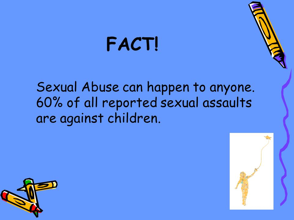 FACT! Sexual Abuse can happen to anyone. 60% of all reported sexual assaults are against children.