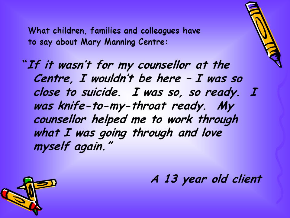 If it wasnt for my counsellor at the Centre, I wouldnt be here – I was so close to suicide. I was so, so ready. I was knife-to-my-throat ready. My cou