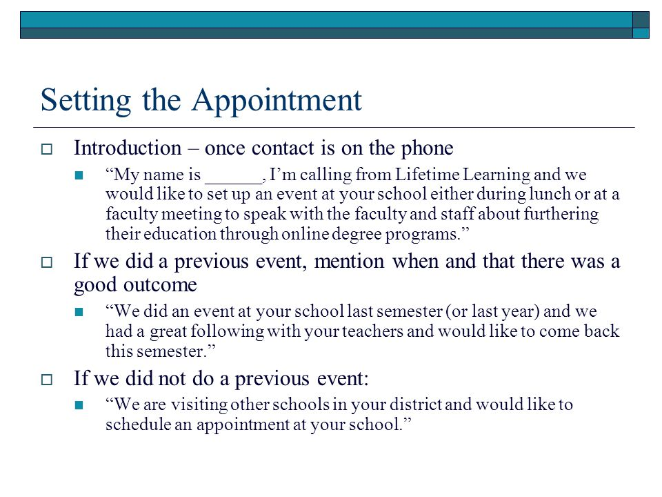 Setting the Appointment Introduction – once contact is on the phone My name is ______, Im calling from Lifetime Learning and we would like to set up an event at your school either during lunch or at a faculty meeting to speak with the faculty and staff about furthering their education through online degree programs.
