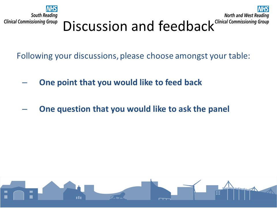 Discussion and feedback Following your discussions, please choose amongst your table: – One point that you would like to feed back – One question that you would like to ask the panel