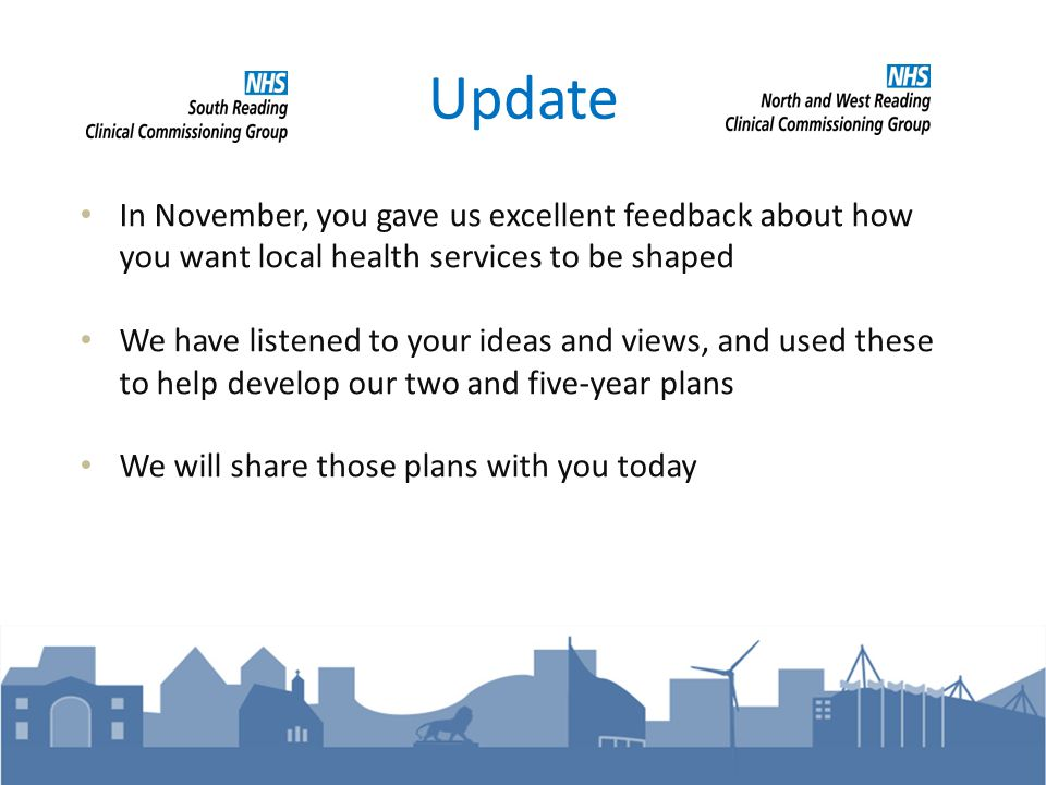 Update In November, you gave us excellent feedback about how you want local health services to be shaped We have listened to your ideas and views, and used these to help develop our two and five-year plans We will share those plans with you today