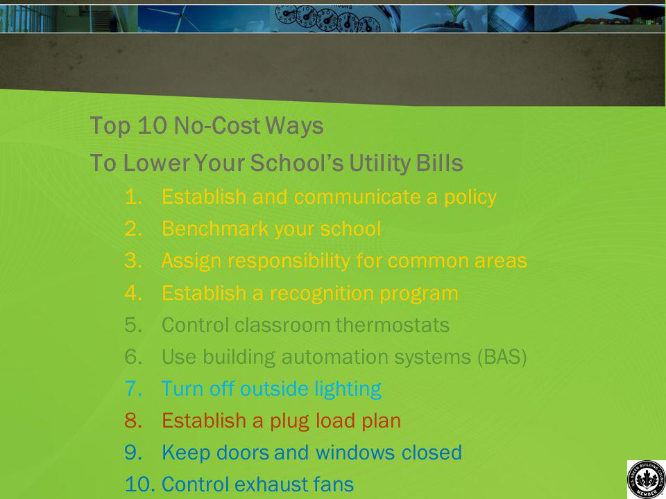 Top 10 No-Cost Ways To Lower Your Schools Utility Bills 1.Establish and communicate a policy 2.Benchmark your school 3.Assign responsibility for commo