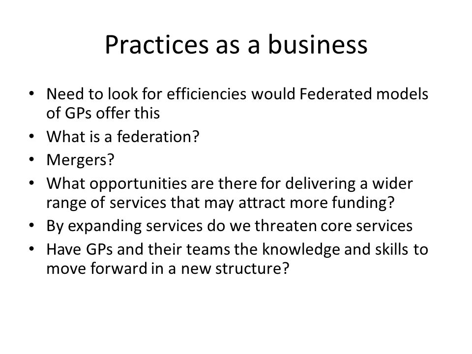 Practices as a business Need to look for efficiencies would Federated models of GPs offer this What is a federation? Mergers? What opportunities are t