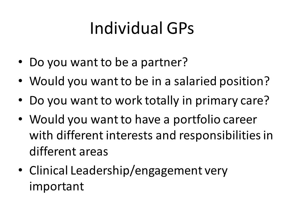 Individual GPs Do you want to be a partner? Would you want to be in a salaried position? Do you want to work totally in primary care? Would you want t