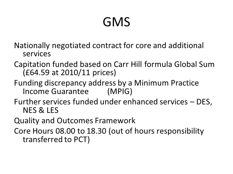 GMS Nationally negotiated contract for core and additional services Capitation funded based on Carr Hill formula Global Sum (£64.59 at 2010/11 prices)