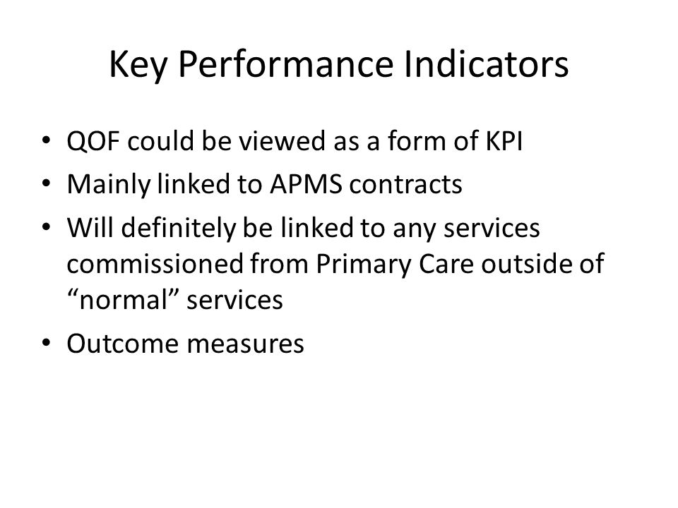 Key Performance Indicators QOF could be viewed as a form of KPI Mainly linked to APMS contracts Will definitely be linked to any services commissioned