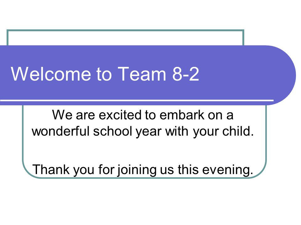 Welcome to Team 8-2 We are excited to embark on a wonderful school year with your child. Thank you for joining us this evening.