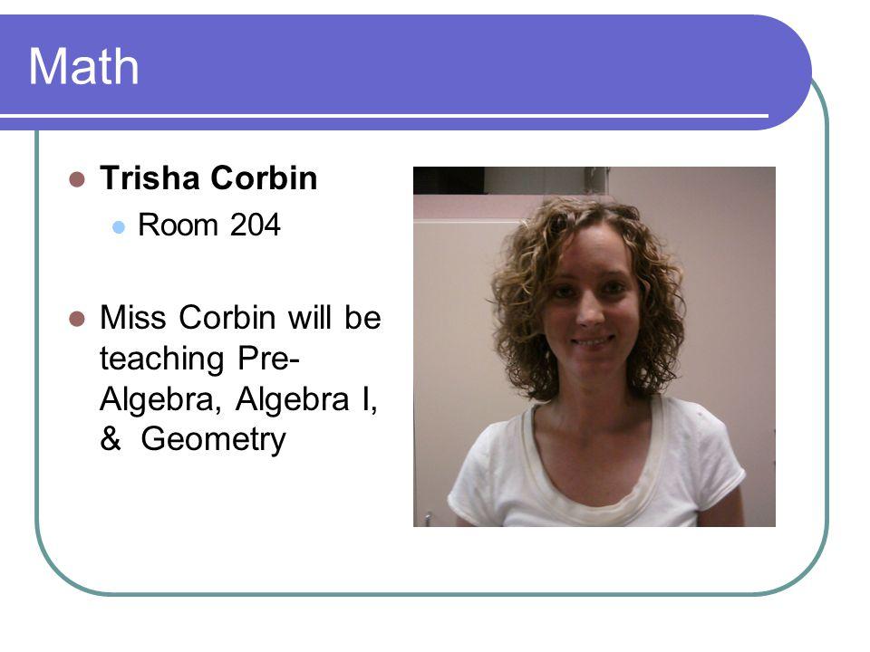 Math Trisha Corbin Room 204 Miss Corbin will be teaching Pre- Algebra, Algebra I, & Geometry