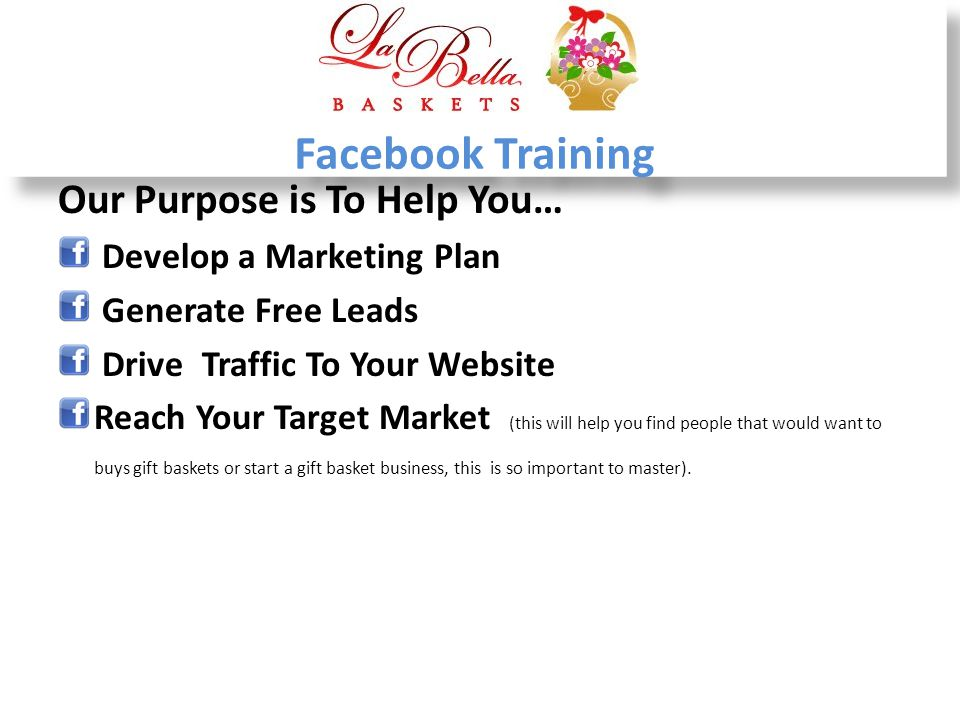 Facebook Training Our Purpose is To Help You… Develop a Marketing Plan Generate Free Leads Drive Traffic To Your Website Reach Your Target Market (thi